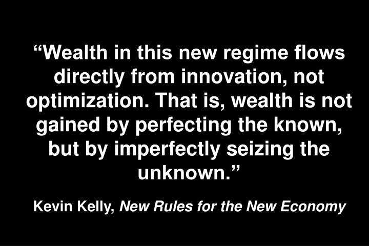 Wealth in this new regime flows directly from innovation, not optimization. That is, wealth is not gained by perfecting the known, but by imperfectly seizing the unknown.