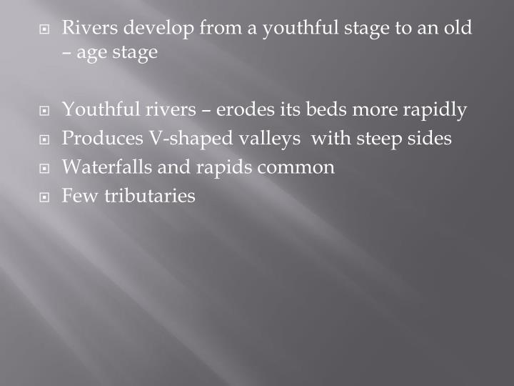 Rivers develop from a youthful stage to an old – age stage