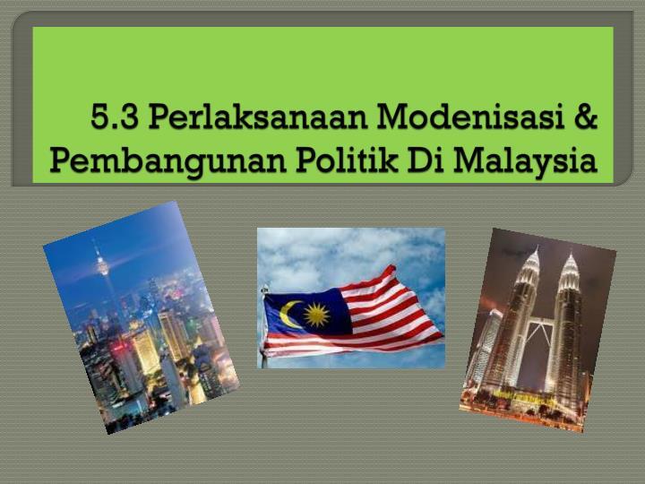 5.3 Perlaksanaan Modenisasi & Pembangunan Politik Di Malaysia