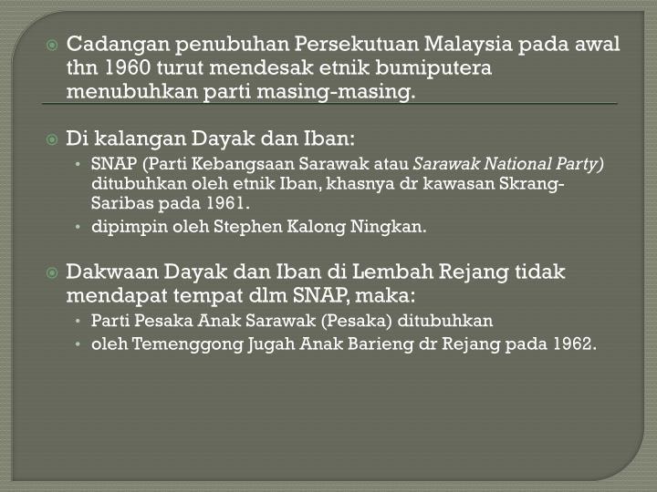 Cadangan penubuhan Persekutuan Malaysia pada awal  thn 1960 turut mendesak etnik bumiputera menubuhkan parti masing-masing.