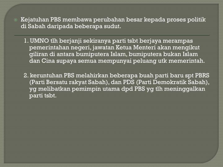 Kejatuhan PBS membawa perubahan besar kepada proses politik di Sabah daripada beberapa sudut.