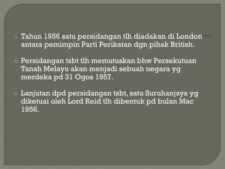 Tahun 1956 satu persidangan tlh diadakan di London antara pemimpin Parti Perikatan dgn pihak British.