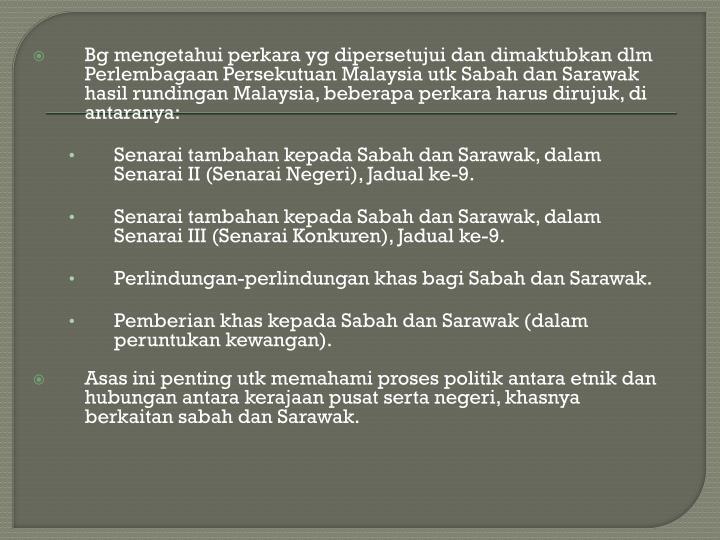 Bg mengetahui perkara yg dipersetujui dan dimaktubkan dlm Perlembagaan Persekutuan Malaysia utk Sabah dan Sarawak hasil rundingan Malaysia, beberapa perkara harus dirujuk, di antaranya: