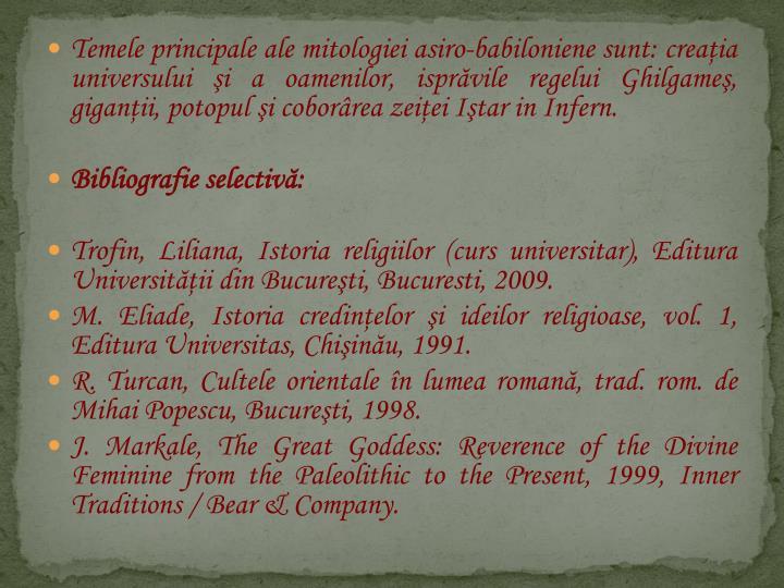 Temele principale ale mitologiei asiro-babiloniene sunt: creaia universului i a oamenilor, isprvile regelui Ghilgame, giganii, potopul i coborrea zeiei Itar in Infern.