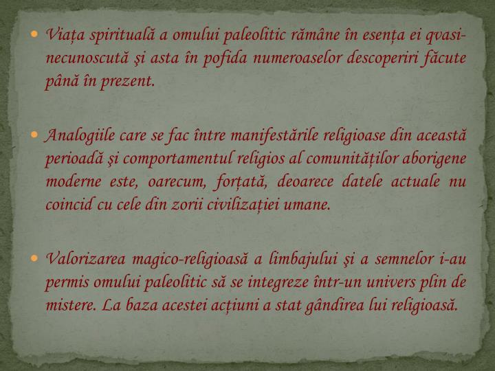 Viaa spiritual a omului paleolitic rmne n esena ei qvasi-necunoscut i asta n pofida numeroaselor descoperiri fcute pn n prezent.