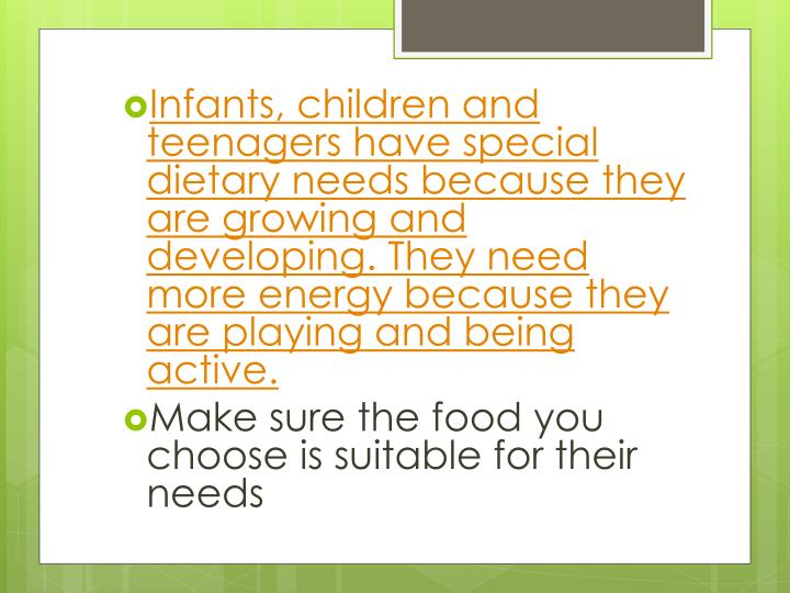 Infants, children and teenagers have special dietary needs because they are growing and developing. They need more energy because they are playing and being active.
