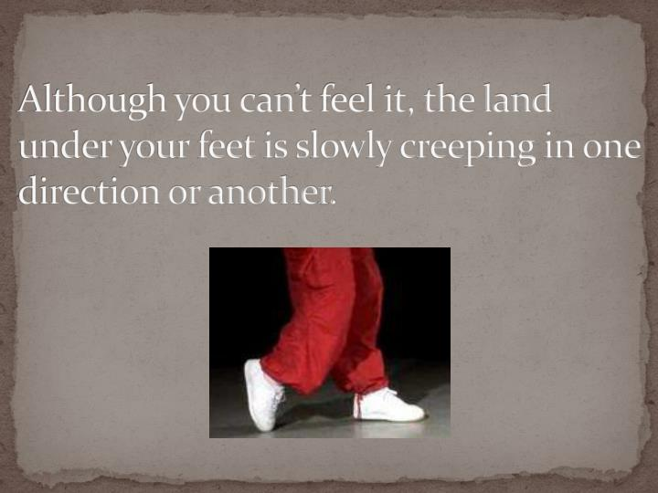 Although you can't feel it, the land under your feet is slowly creeping in one direction or another.