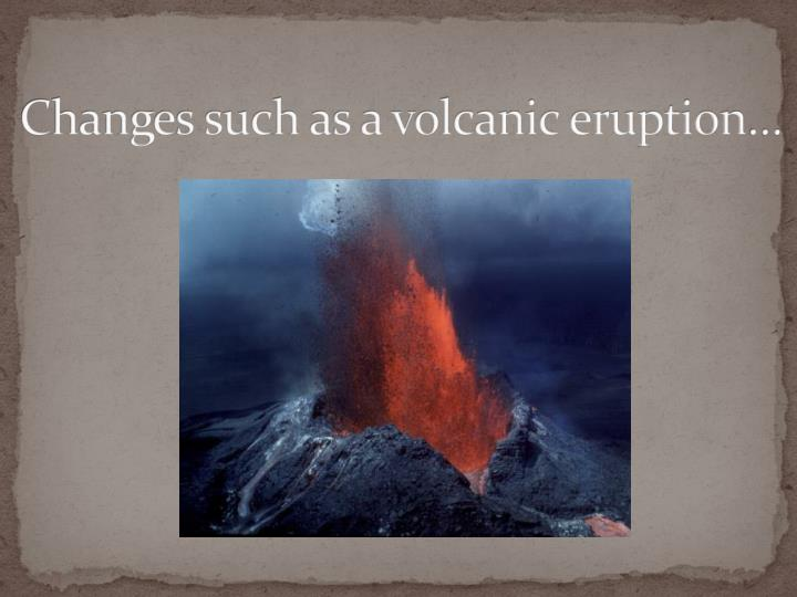 Changes such as a volcanic eruption…