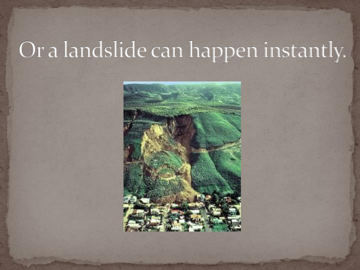 Or a landslide can happen instantly.