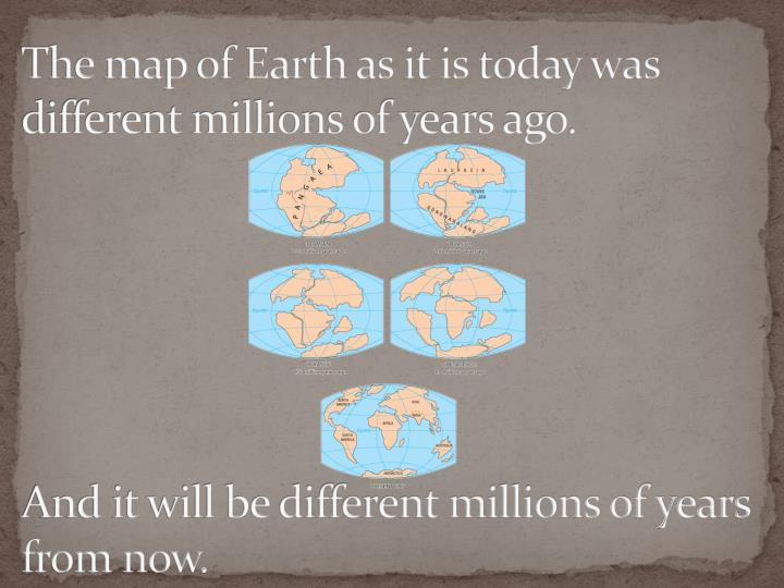 The map of Earth as it is today was different millions of years ago.