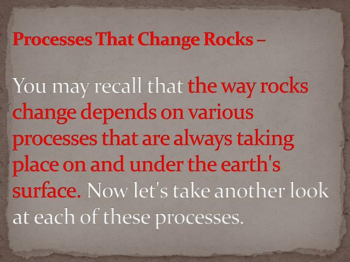 Processes That Change Rocks –