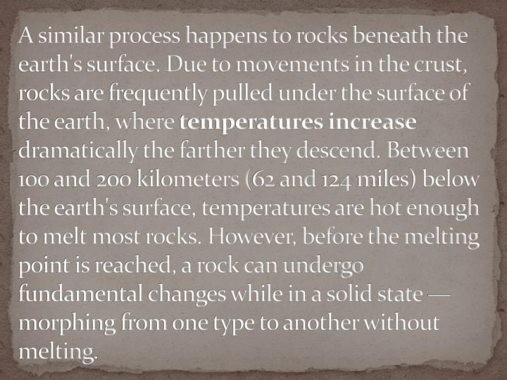 A similar process happens to rocks beneath the earth's surface. Due to movements in the crust, rocks are frequently pulled under the surface of the earth, where