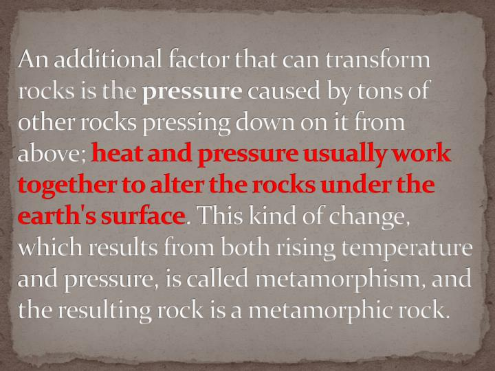 An additional factor that can transform rocks is the
