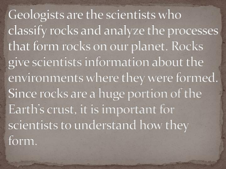 Geologists are the scientists who classify rocks and analyze the processes that form rocks on our planet.