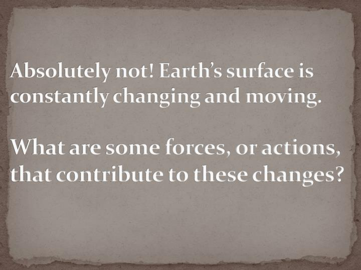 Absolutely not! Earth's surface is          constantly changing and moving.