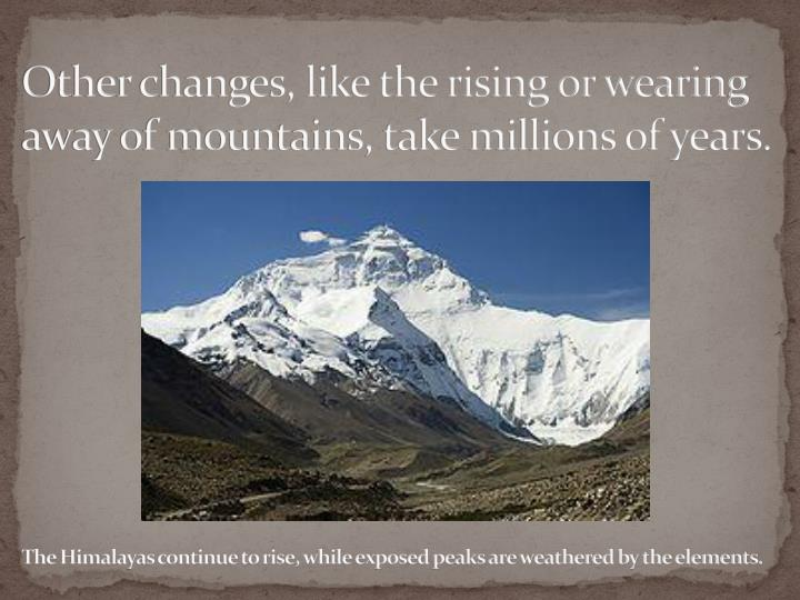 Other changes, like the rising or wearing away of mountains, take millions of years.