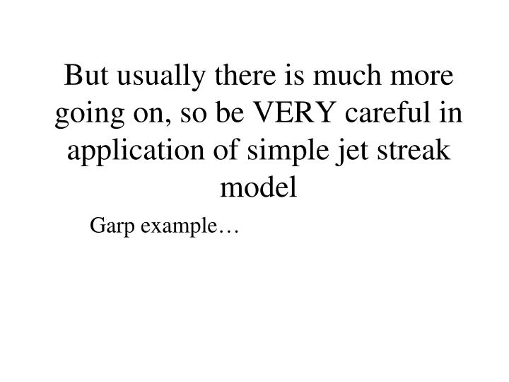 But usually there is much more going on, so be VERY careful in application of simple jet streak model