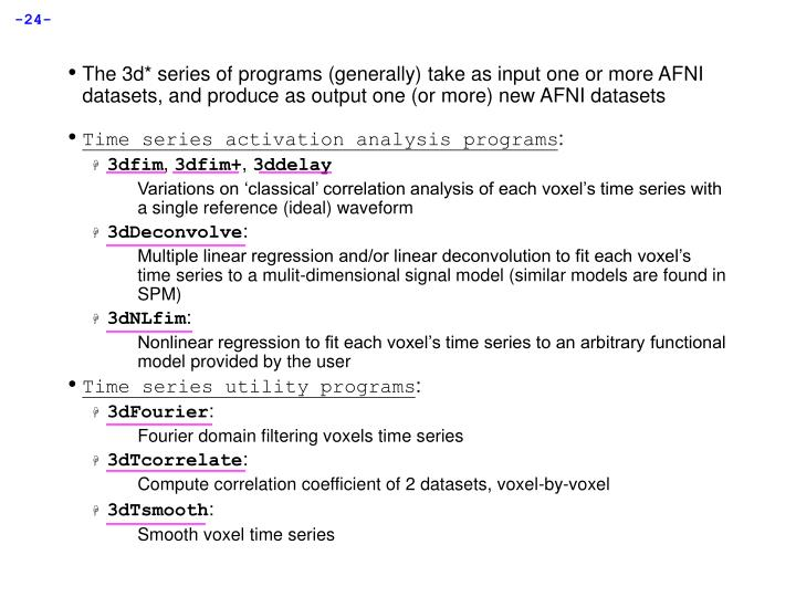 The 3d* series of programs (generally) take as input one or more AFNI datasets, and produce as output one (or more) new AFNI datasets