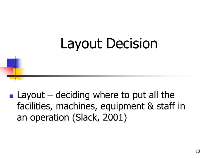 Layout – deciding where to put all the facilities, machines, equipment & staff in an operation (Slack, 2001)
