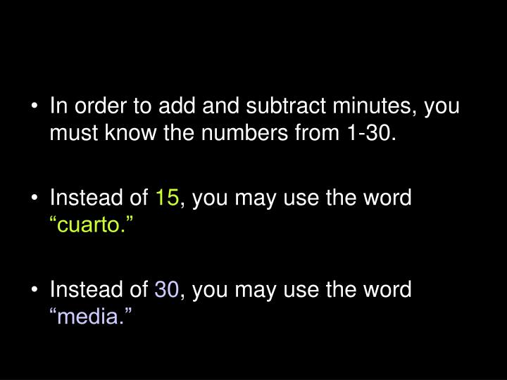 In order to add and subtract minutes, you must know the numbers from 1-30.
