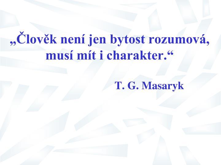 """""""Člověk není jen bytost rozumová, musí mít i charakter."""""""