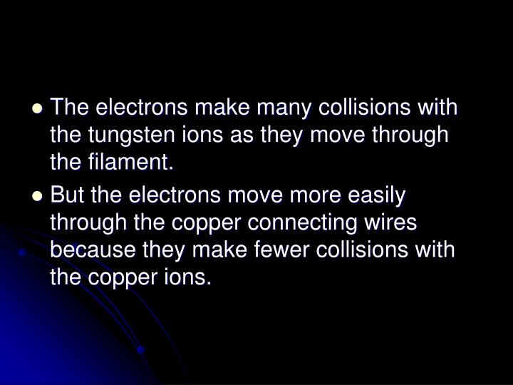 The electrons make many collisions with the tungsten ions as they move through the filament.