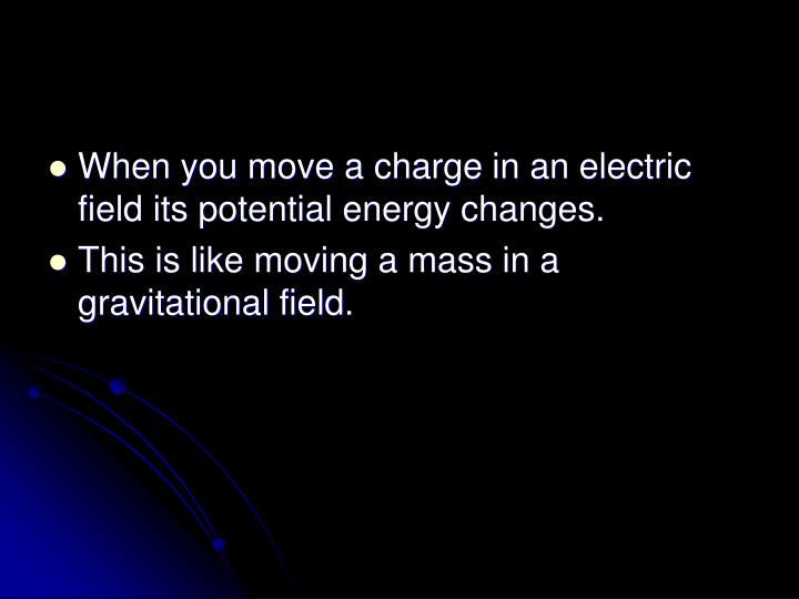 When you move a charge in an electric field its potential energy changes.