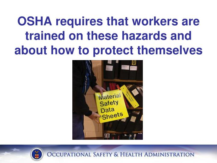 OSHA requires that workers are trained on these hazards and about how to protect themselves