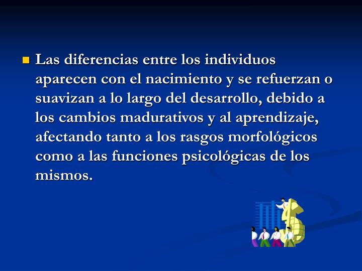 Las diferencias entre los individuos aparecen con el nacimiento y se refuerzan o suavizan a lo largo del desarrollo, debido a los cambios madurativos y al aprendizaje, afectando tanto a los rasgos morfológicos como a las funciones psicológicas de los mismos.