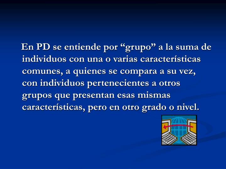 """En PD se entiende por """"grupo"""" a la suma de individuos con una o varias características comunes, a quienes se compara a su vez, con individuos pertenecientes a otros grupos que presentan esas mismas características, pero en otro grado o nivel."""