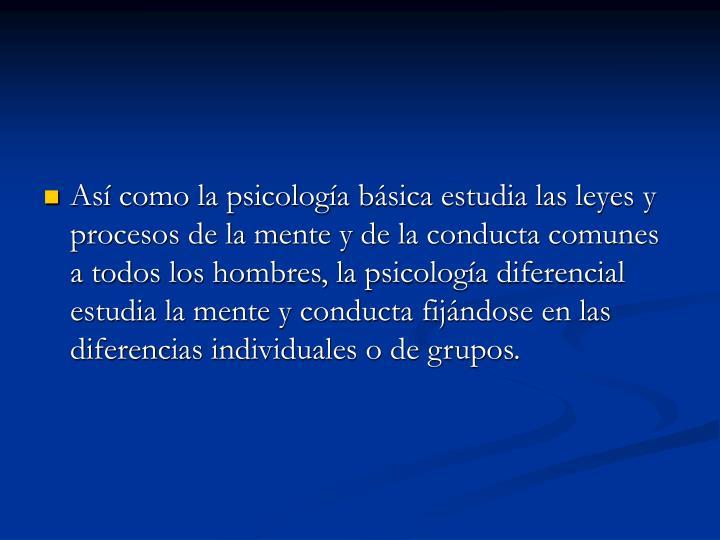 Así como la psicología básica estudia las leyes y procesos de la mente y de la conducta comunes a todos los hombres, la psicología diferencial estudia la mente y conducta fijándose en las diferencias individuales o de grupos.
