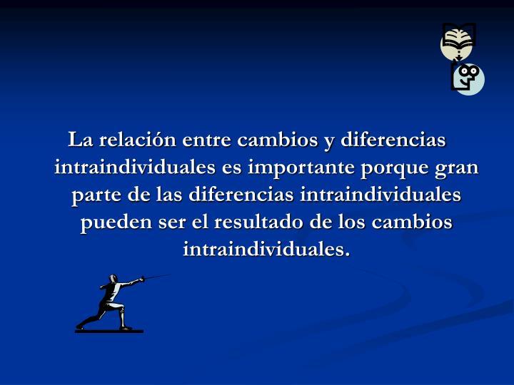 La relación entre cambios y diferencias intraindividuales es importante porque gran parte de las diferencias intraindividuales pueden ser el resultado de los cambios intraindividuales.