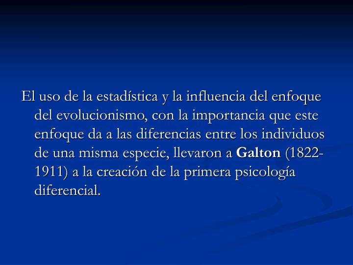 El uso de la estadística y la influencia del enfoque del evolucionismo, con la importancia que este enfoque da a las diferencias entre los individuos de una misma especie, llevaron a