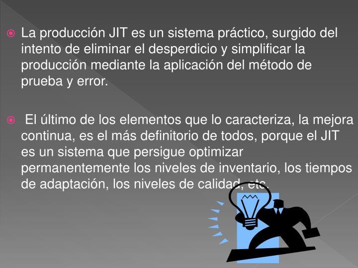 La producción JIT es un sistema práctico, surgido del intento de eliminar el desperdicio y simplificar la producción mediante la aplicación del método de prueba y error