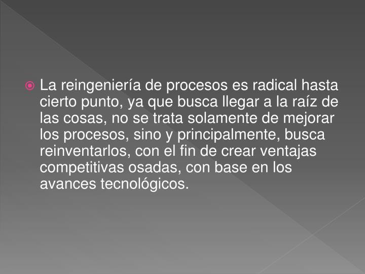 La reingeniería de procesos es radical hasta cierto punto, ya que busca llegar a la raíz de las cosas, no se trata solamente de mejorar los procesos, sino y principalmente, busca reinventarlos, con el fin de crear ventajas competitivas osadas, con base en los avances tecnológicos.