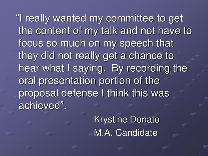 """""""I really wanted my committee to get the content of my talk and not have to focus so much on my speech that they did not really get a chance to hear what I saying.  By recording the oral presentation portion of the proposal defense I think this was achieved""""."""