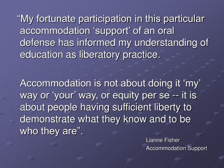 """""""My fortunate participation in this particular accommodation 'support' of an oral defense has informed my understanding of education as liberatory practice."""