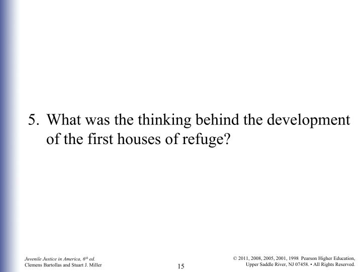 5.What was the thinking behind the development of the first houses of refuge?