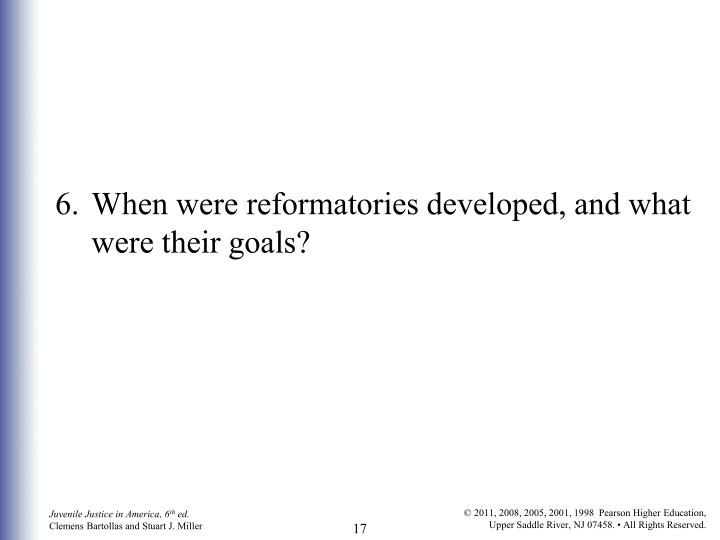 6.	When were reformatories developed, and what were their goals?