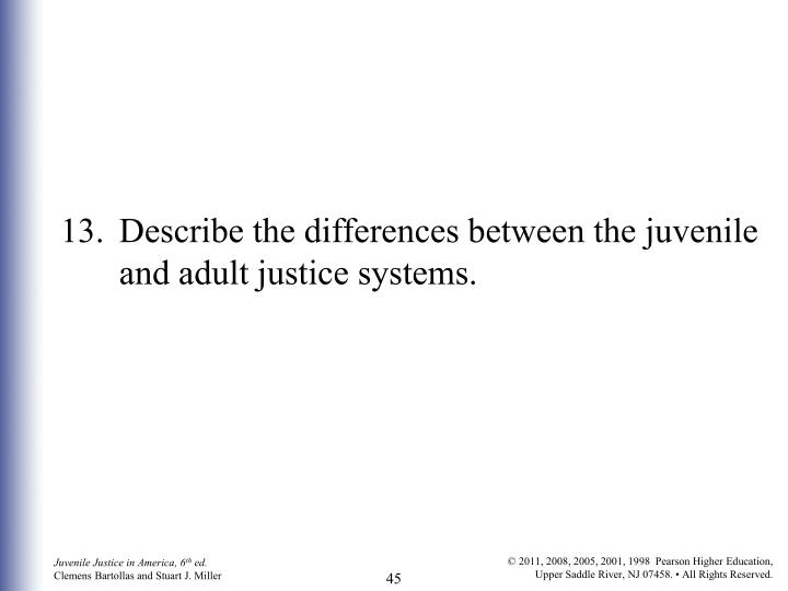 13.	Describe the differences between the juvenile and adult justice systems.