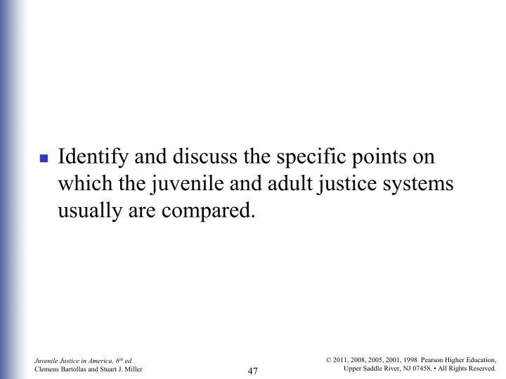 Identify and discuss the specific points on which the juvenile and adult justice systems usually are compared.