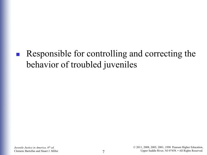 Responsible for controlling and correcting the behavior of troubled juveniles