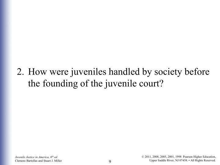 2. 	How were juveniles handled by society before the founding of the juvenile court?