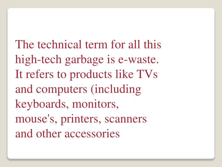 The technical term for all this high-tech garbage is e-waste. It refers to products like TVs and computers (including keyboards, monitors, mouse's, printers, scanners and other accessories