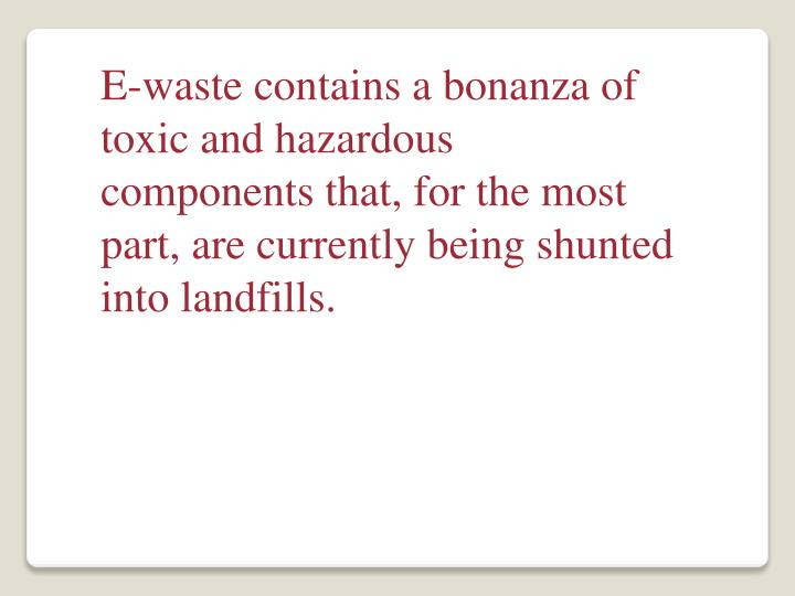 E-waste contains a bonanza of toxic and hazardous components that, for the most part, are currently being shunted into landfills.