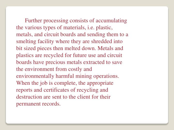Further processing consists of accumulating the various types of materials, i.e. plastic, metals, and circuit boards and sending them to a smelting facility where they are shredded into bit sized pieces then melted down. Metals and plastics are recycled for future use and circuit boards have precious metals extracted to save the environment from costly and environmentally harmful mining operations. When the job is complete, the appropriate reports and certificates of recycling and destruction are sent to the client for their permanent records.