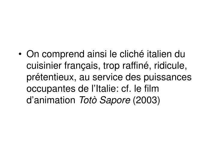 On comprend ainsi le cliché italien du cuisinier français, trop raffiné, ridicule, prétentieux, au service des puissances occupantes de l'Italie: cf. le film d'animation