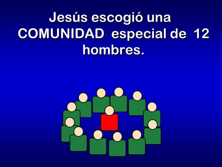 Jesús escogió una  COMUNIDAD  especial de  12 hombres.