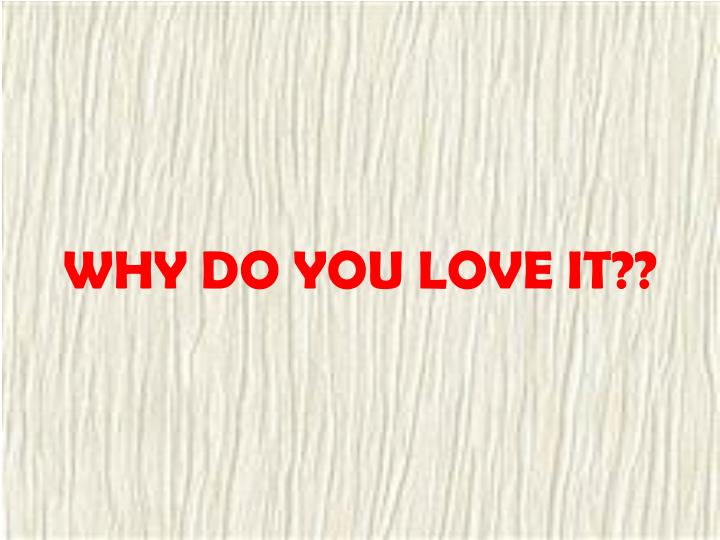 WHY DO YOU LOVE IT??