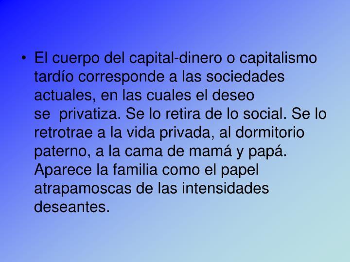 El cuerpo del capital-dinero o capitalismo tardío corresponde a las sociedades actuales, en las cuales el deseo se privatiza. Se lo retira de lo social. Se lo retrotrae a la vida privada, al dormitorio paterno, a la cama de mamá y papá. Aparece la familia como el papel atrapamoscas de las intensidades deseantes.